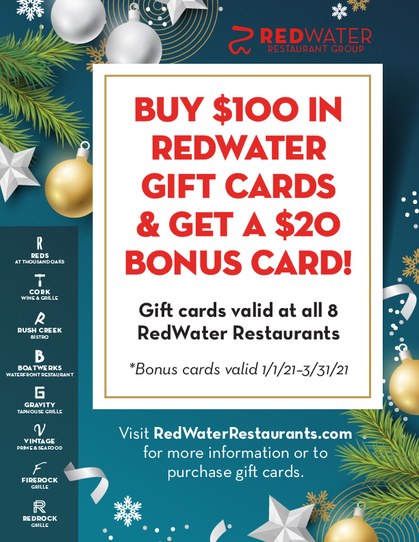 Gift cards are valid at all 8 RedWater Restaurants. For more information or to purchase gift cards, inquire at the host stand on your next visit, or go toour online gift card store. *Bonus cards valid 1/1/21–3/31/21